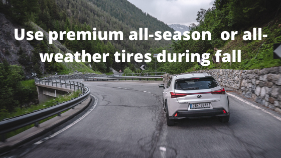Use premium all-season  or all-weather tires during fall